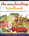 The Unschooling Handbook : How to Use the Whole World As Your Child's Classroom - Mary Griffith