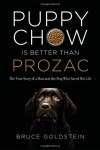 Puppy Chow is Better Than Prozac: The True Story of a Man and the Dog Who Saved His Life - Bruce Goldstein
