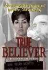 True Believer: Inside the Investigation and Capture of Ana Montes, Cuba's Master Spy - Scott W. Carmichael