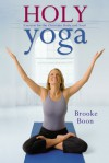 Holy Yoga: Exercise. for the Christian Body and Soul - Brooke Boon