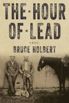 The Hour of Lead: A Novel - Bruce Holbert