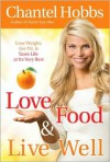 Love Food and Live Well: Lose Weight, Get Fit, and Taste Life at Its Very Best - Chantel Hobbs