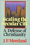 Scaling the Secular City: A Defense of Christianity - J.P. Moreland