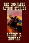 The Complete Action Stories - Robert E. Howard