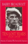 Ten Lost Years, 1929-1939: Memories of the Canadians Who Survived the Depression - Barry Broadfoot