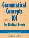 Grammatical Concepts 101 for Biblical Greek: Learning Biblical Greek Grammatical Concepts Through English Grammar - Gary A. Long