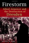 Firestorm: Allied Airpower and the Destruction of Dresden - Marshall De Bruhl