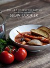 The Art of Healthy Eating: Grain Free Low Carb Reinvented: Slow Cooker - Maria Emmerich