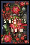Shoggoths in Bloom and other stories - Elizabeth Bear, Scott Lynch