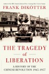 The Tragedy of Liberation: A History of the Chinese Revolution 1945-1957 - Frank Dikotter