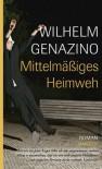 Mittelmäßiges Heimweh - Wilhelm Genazino