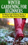 Winter Gardening for Beginners: The Ultimate Guide to Planning, Planting & Growing Your Winter Flowers and Vegetables (Companion Gardening, Container Gardening, ... Gardening, Gardening, Raised Bed Gardening) - Lindsey Pylarinos, Companion Gardening, Container Gardening, Greenhouse Gardening, Winter Gardening, Raised Bed Gardening, Square Foot Gardening, Gardening