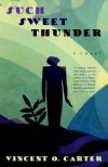 Such Sweet Thunder: A Novel - Vincent O. Carter
