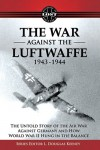 War Against the Luftwaffe 1943-1944: The Untold Story of the Air War Against Germany & How World War II Hung in the Balance (Lost Histories of World War II) -