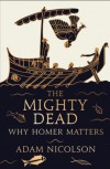 The Mighty Dead: Why Homer Matters - Adam Nicolson