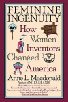 Feminine Ingenuity: How Women Inventors Changed America - Anne Macdonald
