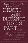 'Til Death Or Distance Do Us Part: Love And Marriage In African America - Frances Smith Foster