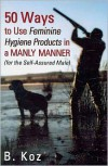 50 Ways to Use Feminine Hygiene Products in a Manly Manner - B. Koz