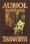 Auriol; Or, the Elixir of Life (Dodo Press) - William Harrison Ainsworth