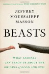 Beasts: What Animals Can Teach Us About the Origins of Good and Evil - Jeffrey Moussaieff Masson