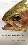 An Entirely Synthetic Fish: How Rainbow Trout Beguiled America and Overran the World - Anders Halverson