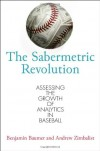 The Sabermetric Revolution: Assessing the Growth of Analytics in Baseball - Benjamin Baumer, Andrew Zimbalist