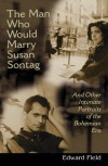 The Man Who Would Marry Susan Sontag And Other Intimate Literary Portraits of the Bohemian Era - Edward Field