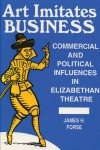 Art Imitates Business: Commercial and Political Influences in Elizabethan Theatre - James H. Forse
