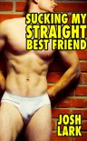 Sucking My Straight Best Friend, a Story of Straight Guys Giving Gay Blowjobs - Josh Lark