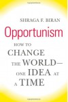 Opportunism: How to Change the World--One Idea at a Time - Shraga F. Biran