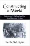 Constructing a World: Shakespeare's England and the New Historical Fiction - Martha Tuck Rozett