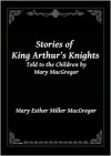 Stories of King Arthur's Knights: Told to the Children by Mary MacGregor - Mary Esther Miller MacGregor
