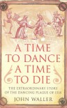 A Time to Dance, a Time to Die The Extraordinary Story of the Dancing Plague of 1518 - John Waller