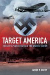 Target: America: Hitler's Plan to Attack the United States - James P. Duffy