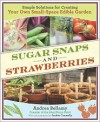 Sugar Snaps and Strawberries: Simple Solutions for Creating Your Own Small-Space Edible Garden - Andrea Bellamy, Jackie Connelly