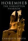 Horemheb: The Forgotten Pharaoh - Charlotte Booth
