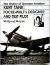 The History of German Aviation: Kurt Tank: Focke-Wulf's Designer and Test Pilot - Wolfgang Wagner