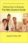 Getting Down to Business: The New Doctor's Guide: What You Need to Know to Find the Ideal Job and Practice - Joseph M. Ullman
