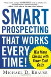 Smart Prospecting That Works Every Time!: Win More Clients Wsmart Prospecting That Works Every Time!: Win More Clients with Fewer Cold Calls Ith Fewer Cold Calls - Michael D Krause