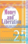 Money and Liberation: The Micropolitics of Alternative Currency Movements - Peter North