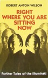 Right Where You Are Sitting Now: Further Tales of the Illuminati - Robert Anton Wilson