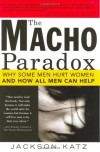 The Macho Paradox: Why Some Men Hurt Women and and How All Men Can Help - Jackson Katz
