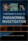 A Beginner's Guide to Paranormal Investigation - Mark Rosney, Rob Bethell, Jebby Robinson