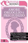 Amore orgoglio e pregiudizio - Paola Gianinetto, Viviana Giorgi, Laura Randazzo