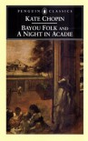 Bayou Folk and A Night in Acadie - Kate Chopin, Bernard Koloski