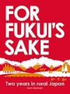 For Fukui's Sake: Two Years In Rural Japan - Sam Baldwin