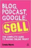 Blog, Podcast, Google, Sell: The Complete Guide to Making Online Profit - Cresta Norris