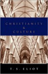 Christianity and Culture: The Idea of a Christian Society and Notes Towards the Definition of Culture - T.S. Eliot
