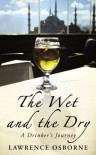 The Wet And The Dry: A Drinker's Journey - Lawrence Osborne