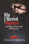 Why I Married A Murderer and How I Survived the Divorce - Teresa X. Roberts